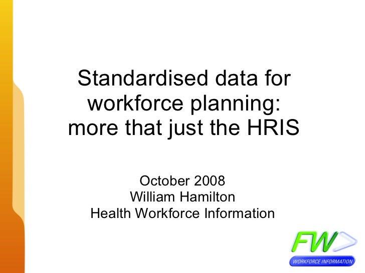 Standardised data for workforce planning: more that just the HRIS October 2008 William Hamilton Health Workforce Information