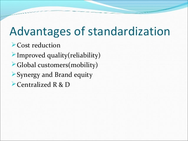 advantages adn disadvantages of standardisation adn The goods which are not standardized, should be bought and sold by inspection it limits the scope of market if the goods are standardized and graded, the customers even living far from the seller or distributor can buy goods only by seeing sample, standard name.