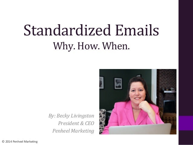 ©  2014  Penheel  Marke0ng   Standardized  Emails   Why.  How.  When.   By:  Becky  Livingston   P...