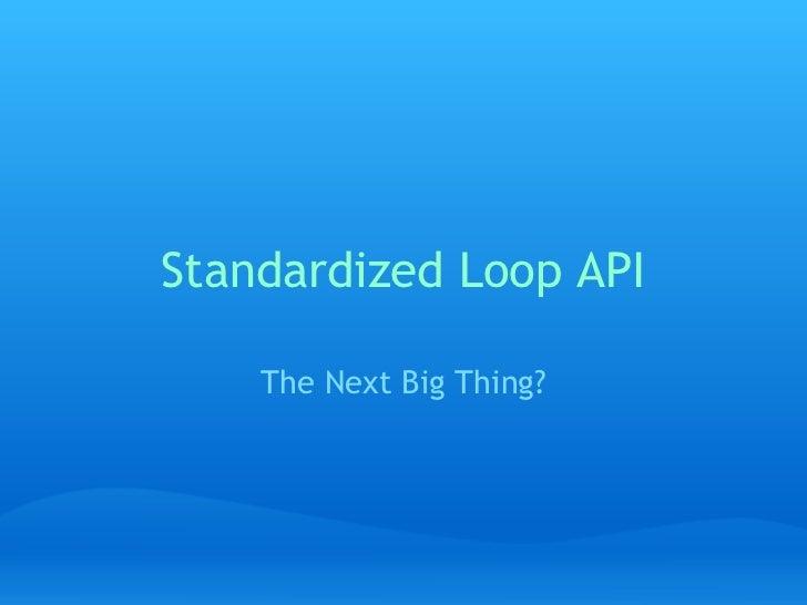 Standardized Loop API The Next Big Thing?
