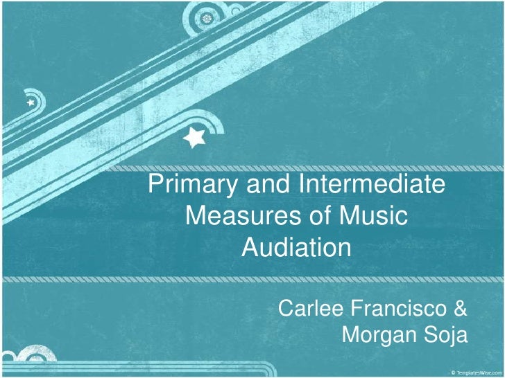Primary and Intermediate Measures of Music Audiation<br />Carlee Francisco & Morgan Soja<br />