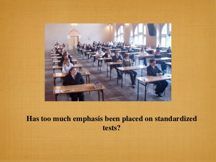 Has too much emphasis been placed on standardized                     tests?