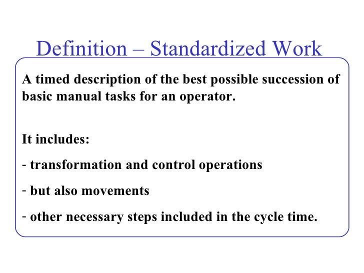 Definition – Standardized Work  <ul><li>A timed description of the best possible succession of basic manual tasks for an o...