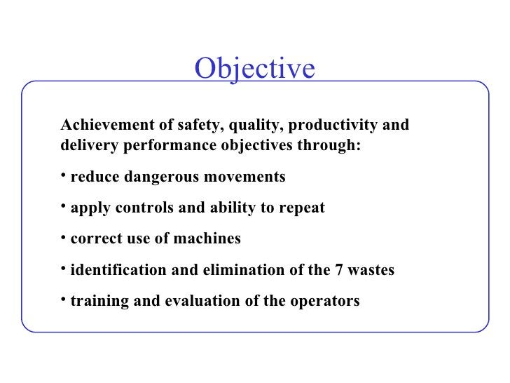 Objective <ul><li>Achievement of safety, quality, productivity and delivery performance objectives through: </li></ul><ul>...
