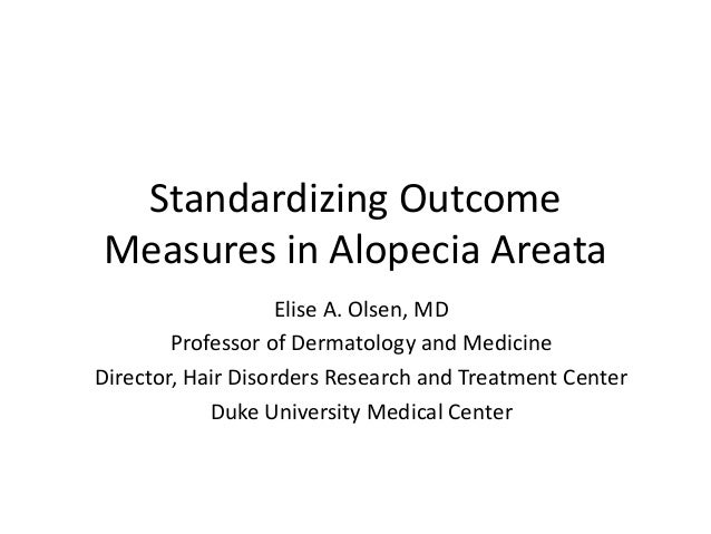 Standardizing Outcome Measures in Alopecia Areata Elise A. Olsen, MD Professor of Dermatology and Medicine Director, Hair ...