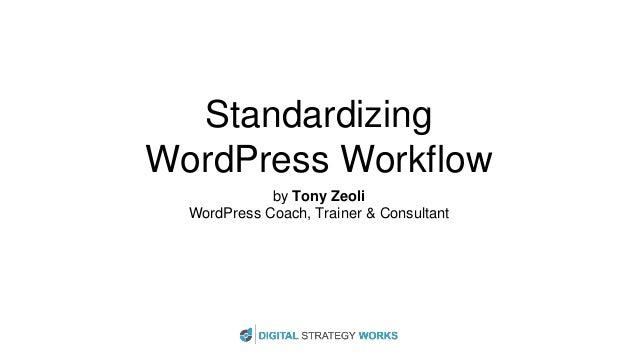 Standardizing WordPress Workflow by Tony Zeoli WordPress Coach, Trainer & Consultant