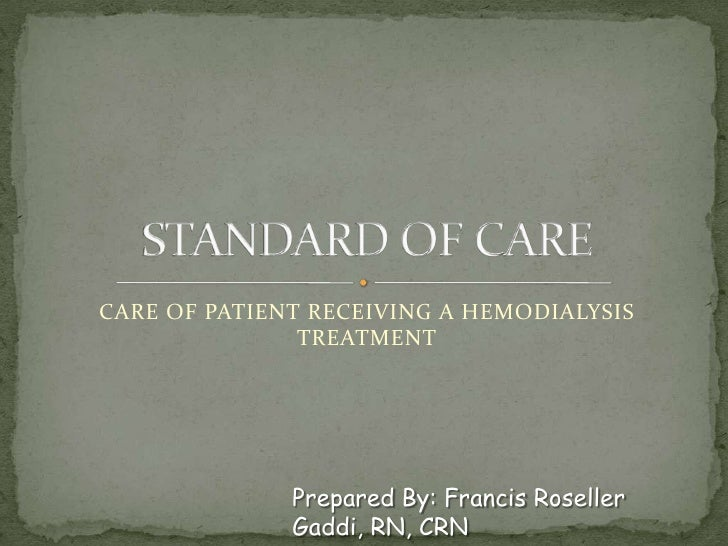 CARE OF PATIENT RECEIVING A HEMODIALYSIS TREATMENT<br />STANDARD OF CARE <br />Prepared By: Francis RosellerGaddi, RN, CRN...