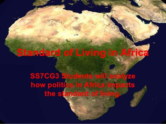 Standard of Living in Africa  SS7CG3 Students will analyze  how politics in Africa impacts     the standard of living.