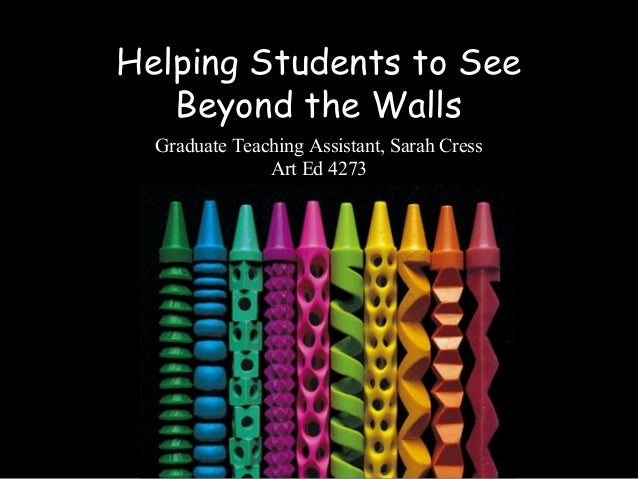 Helping Students to See Beyond the Walls Graduate Teaching Assistant, Sarah Cress Art Ed 4273