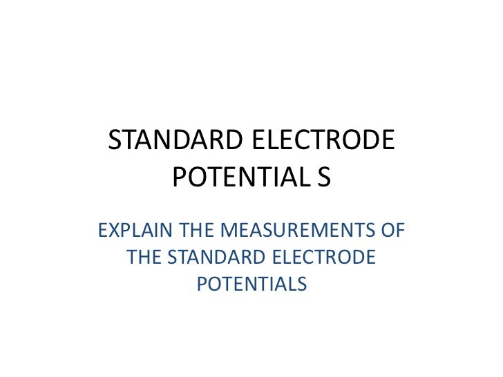 STANDARD ELECTRODE    POTENTIAL SEXPLAIN THE MEASUREMENTS OF   THE STANDARD ELECTRODE          POTENTIALS