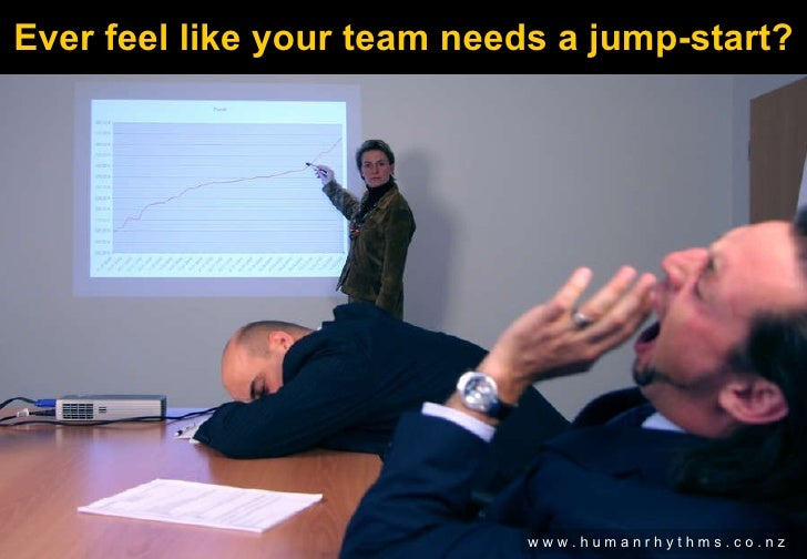 Ever feel like your team needs a jump-start? w w w . h u m a n r h y t h m s . c o . n z