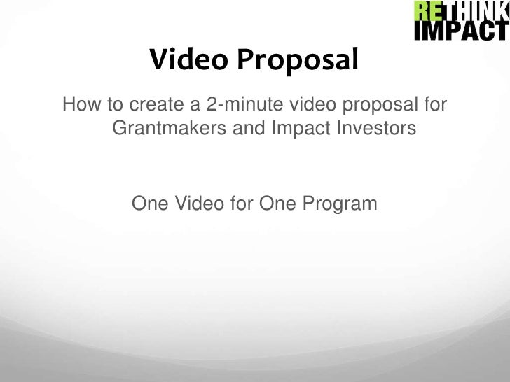 Video Proposal<br />How to create a 2-minute video proposal for Grantmakers and Impact Investors<br />One Video for One Pr...