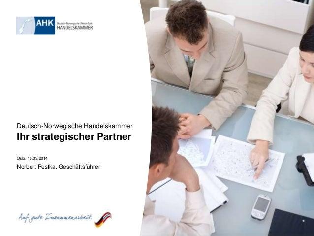 Deutsch-Norwegische Handelskammer Ihr strategischer Partner Oslo, 10.03.2014 Norbert Pestka, Geschäftsführer