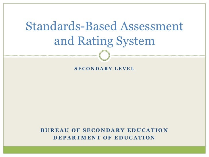 Standards-Based Assessment     and Rating System         SECONDARY LEVEL  BUREAU OF SECONDARY EDUCATION     DEPARTMENT OF ...