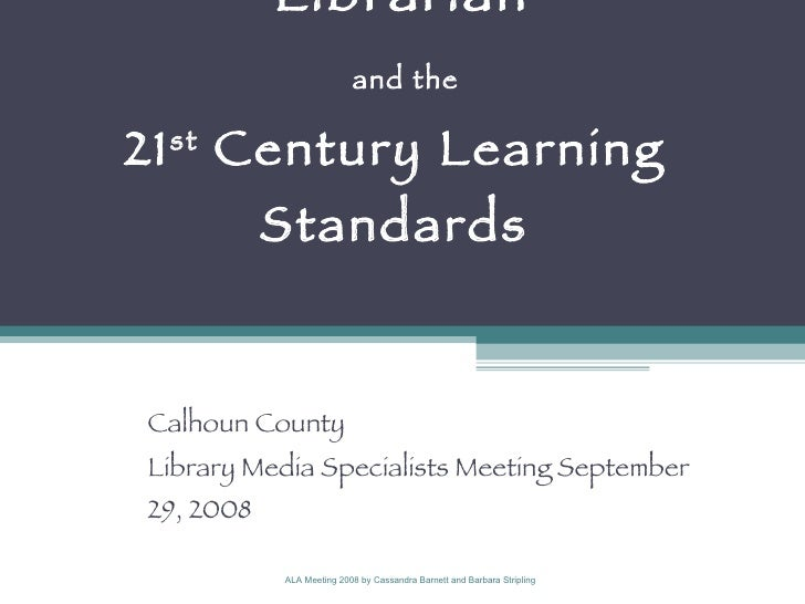 21 st  Century School Librarian   and the  21 st  Century Learning  Standards  Calhoun County  Library Media Specialists M...