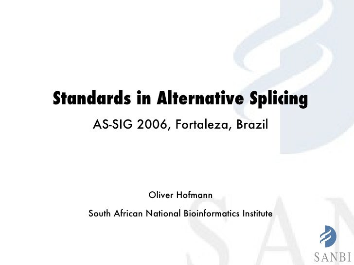 Standards in Alternative Splicing AS-SIG 2006, Fortaleza, Brazil Oliver Hofmann South African National Bioinformatics Inst...