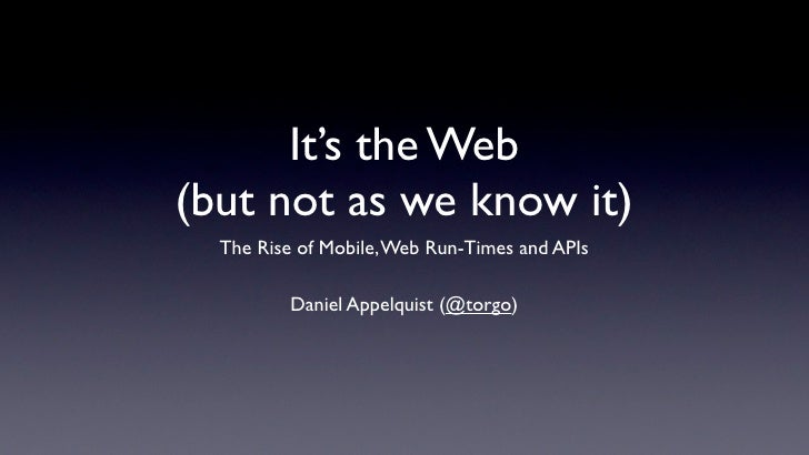 It's the Web (but not as we know it)   The Rise of Mobile, Web Run-Times and APIs            Daniel Appelquist (@torgo)