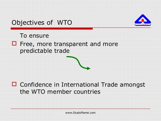 Objectives of WTO To ensure  Free, more transparent and more predictable trade  Confidence in International Trade amongs...