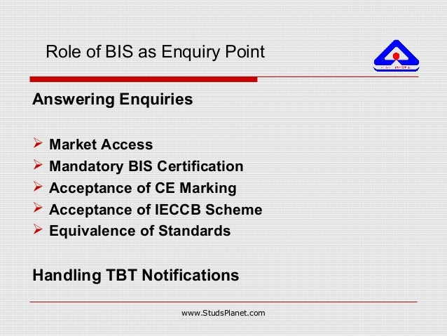 Role of BIS as Enquiry Point Answering Enquiries  Market Access  Mandatory BIS Certification  Acceptance of CE Marking ...