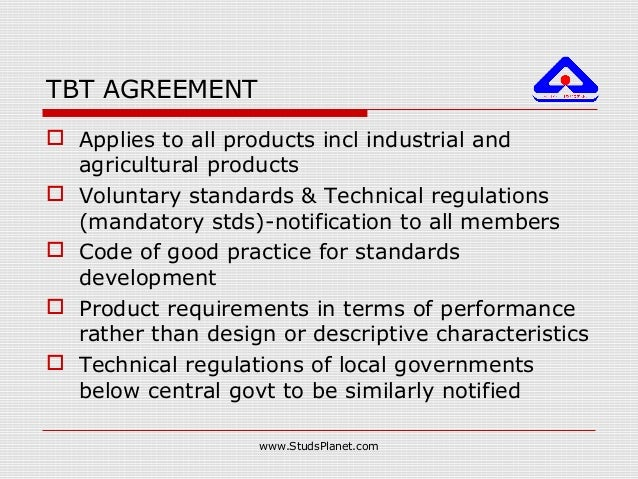 TBT AGREEMENT  Applies to all products incl industrial and agricultural products  Voluntary standards & Technical regula...