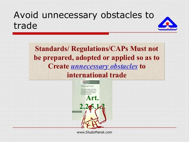Avoid unnecessary obstacles to trade Standards/ Regulations/CAPs Must not be prepared, adopted or applied so as to Create ...