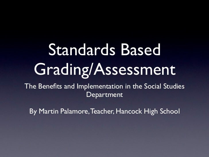 Standards Based  Grading/AssessmentThe Benefits and Implementation in the Social Studies                   Department By Ma...
