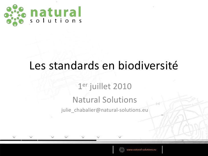 Les standards en biodiversité<br />1er juillet 2010<br />Natural Solutions<br />julie_chabalier@natural-solutions.eu<br />