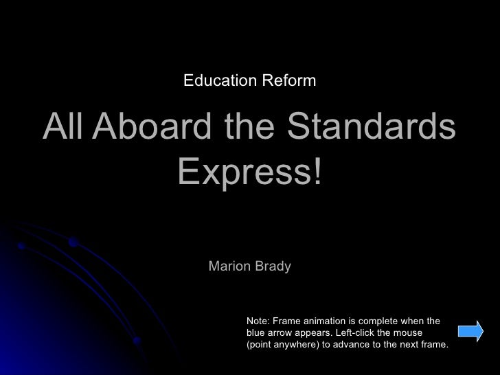 All Aboard the Standards Express! Marion Brady Note: Frame animation is complete when the blue arrow appears. Left-click t...