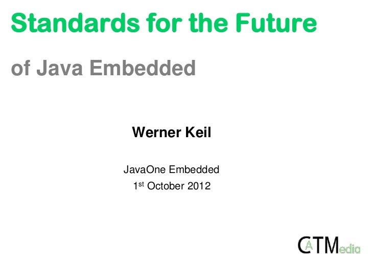 Standards for the Futureof Java Embedded          Werner Keil         JavaOne Embedded          1st October 2012