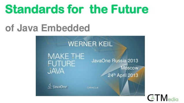 Standards for the Futureof Java EmbeddedWERNER KEILJavaOne Russia 2013Moscow24th April 2013