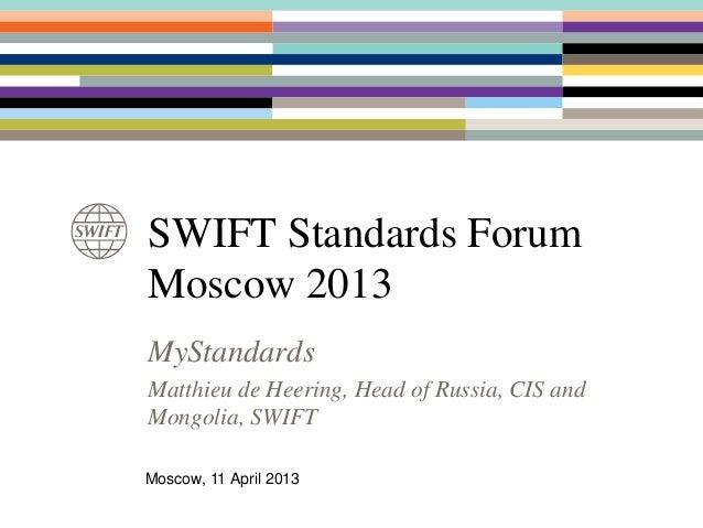 SWIFT Standards ForumMoscow 2013MyStandardsMatthieu de Heering, Head of Russia, CIS andMongolia, SWIFTMoscow, 11 April 2013