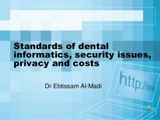 Standards of dentalinformatics, security issues,privacy and costs      Dr Ebtissam Al-Madi