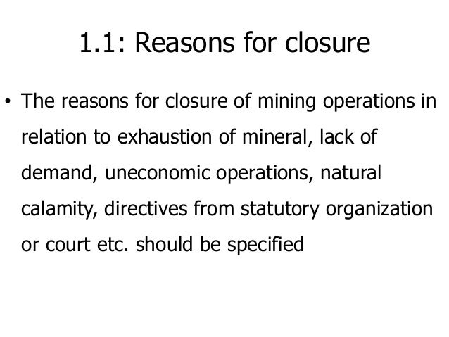 1.1: Reasons for closure • The reasons for closure of mining operations in relation to exhaustion of mineral, lack of dema...