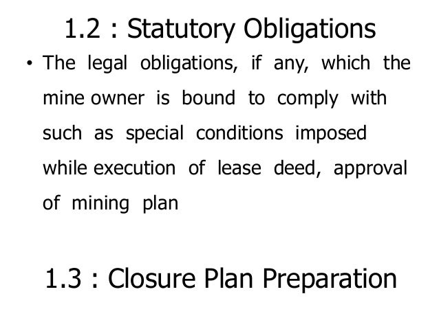 1.2 : Statutory Obligations • The legal obligations, if any, which the mine owner is bound to comply with such as special ...