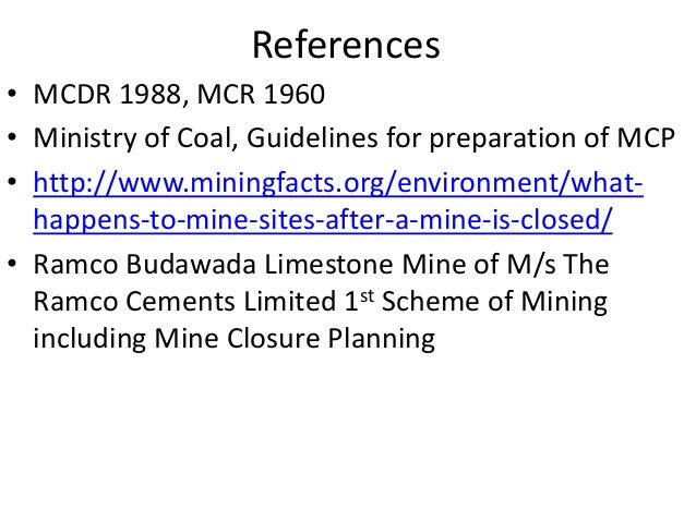 References • MCDR 1988, MCR 1960 • Ministry of Coal, Guidelines for preparation of MCP • http://www.miningfacts.org/enviro...