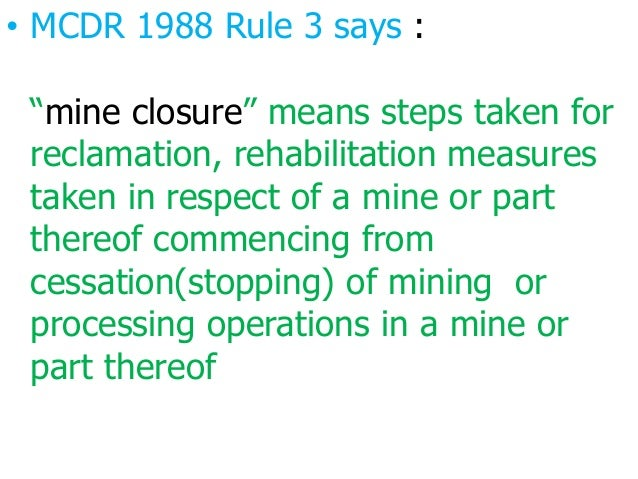 """• MCDR 1988 Rule 3 says : """"mine closure"""" means steps taken for reclamation, rehabilitation measures taken in respect of a ..."""