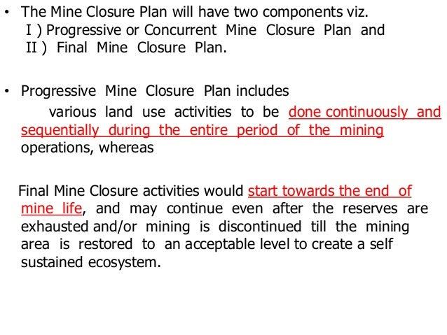 • The Mine Closure Plan will have two components viz. I ) Progressive or Concurrent Mine Closure Plan and II ) Final Mine ...