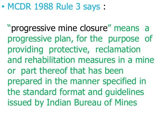 "• MCDR 1988 Rule 3 says : ""progressive mine closure"" means a progressive plan, for the purpose of providing protective, re..."