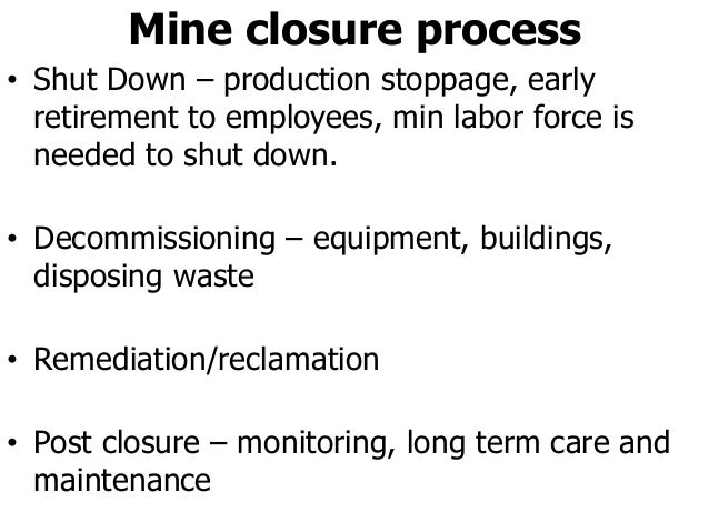 Mine closure process • Shut Down – production stoppage, early retirement to employees, min labor force is needed to shut d...