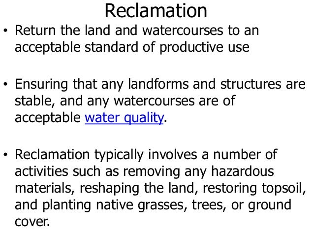 Reclamation • Return the land and watercourses to an acceptable standard of productive use • Ensuring that any landforms a...