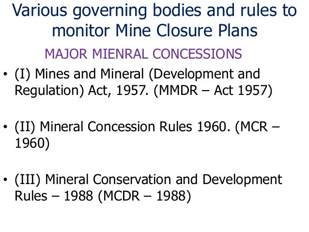 Various governing bodies and rules to monitor Mine Closure Plans MAJOR MIENRAL CONCESSIONS • (I) Mines and Mineral (Develo...