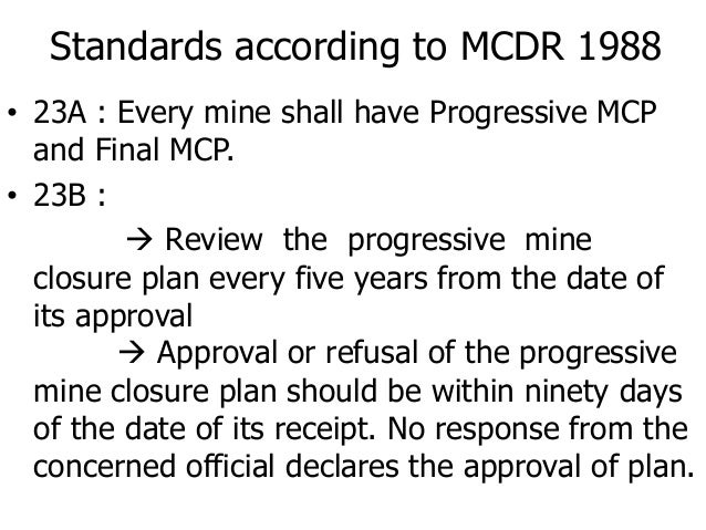 Standards according to MCDR 1988 • 23A : Every mine shall have Progressive MCP and Final MCP. • 23B :  Review the progres...