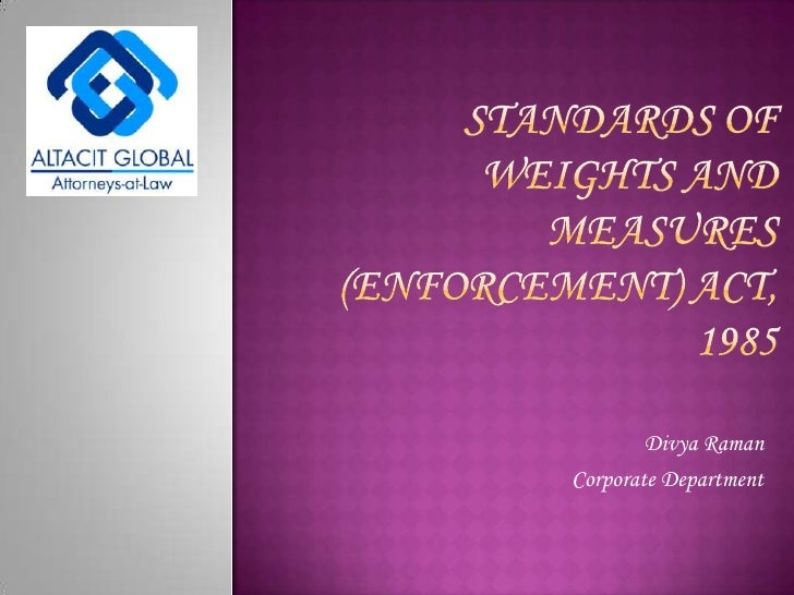 Standards of weights and measures  (ENFORCEMENT) act, 1985<br />Divya Raman<br />Corporate Department<br />