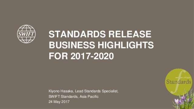 STANDARDS RELEASE BUSINESS HIGHLIGHTS FOR 2017-2020 Kiyono Hasaka, Lead Standards Specialist, SWIFT Standards, Asia Pacifi...