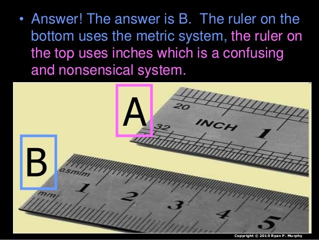 • Answer! The answer is B. The ruler on the bottom uses the metric system, the ruler on the top uses inches which is a con...