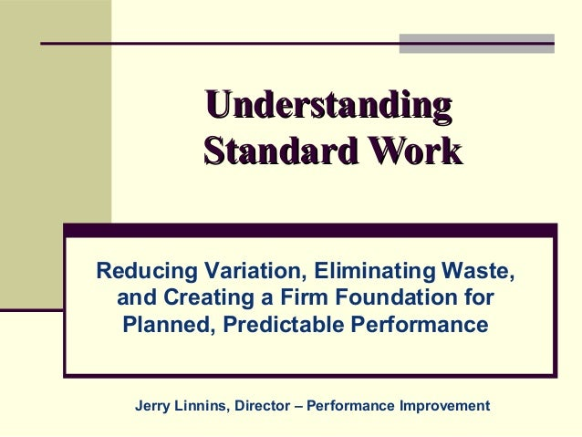 Understanding            Standard WorkReducing Variation, Eliminating Waste, and Creating a Firm Foundation for  Planned, ...