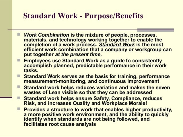 Standard Work - Purpose/Benefits Work Combination is the mixture of people, processes,    materials, and technology worki...
