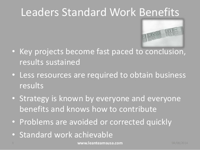 Leaders Standard Work Benefits • Key projects become fast paced to conclusion, results sustained • Less resources are requ...