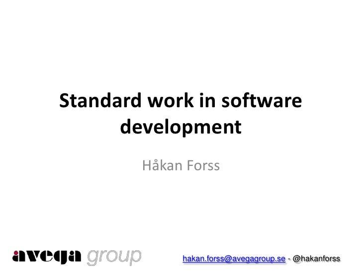 Standard work in software      development        Håkan Forss             hakan.forss@avegagroup.se - @hakanforss