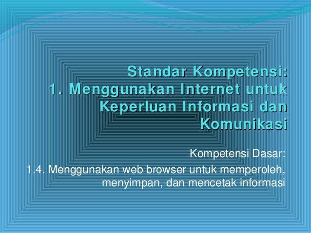 Standar Kompetensi:Standar Kompetensi: 1. Menggunakan Internet untuk1. Menggunakan Internet untuk Keperluan Informasi danK...